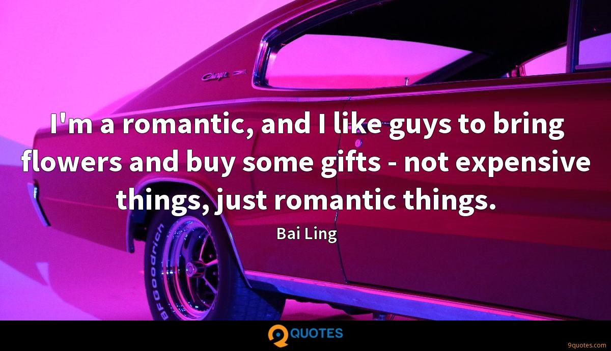 I'm a romantic, and I like guys to bring flowers and buy some gifts - not expensive things, just romantic things.