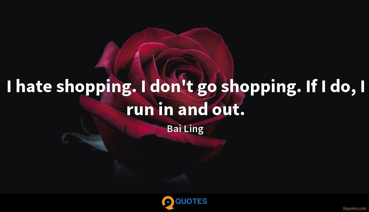 I hate shopping. I don't go shopping. If I do, I run in and out.