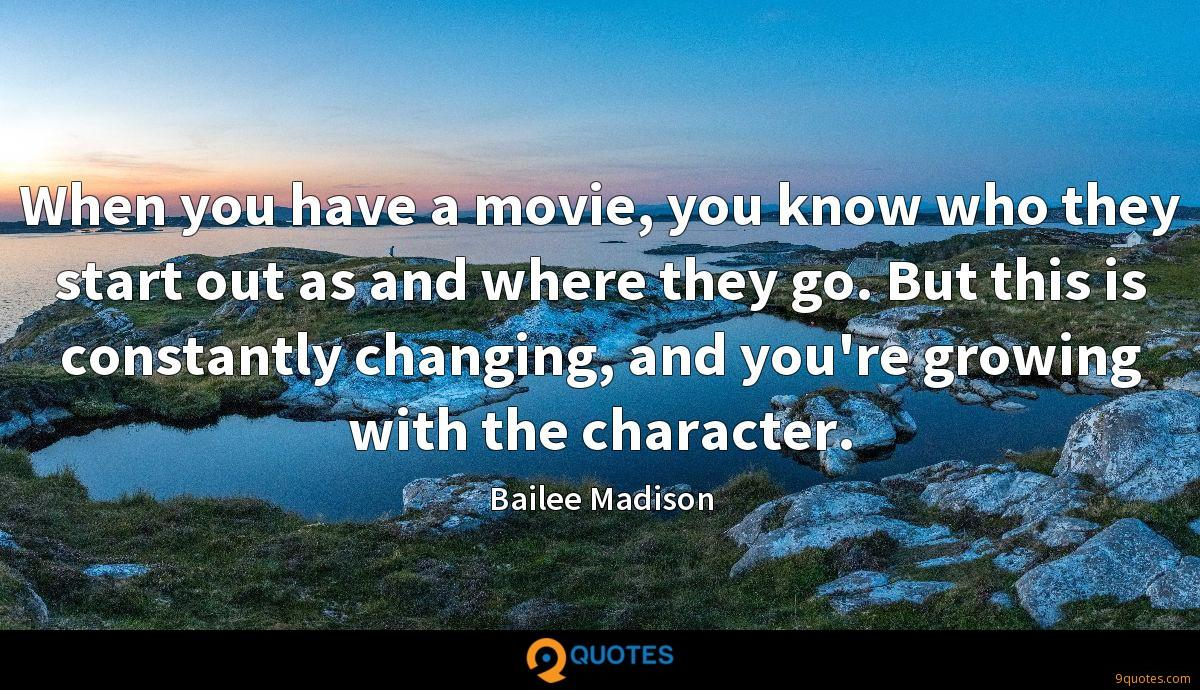 When you have a movie, you know who they start out as and where they go. But this is constantly changing, and you're growing with the character.