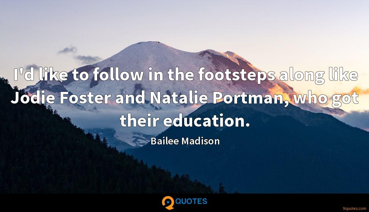 I'd like to follow in the footsteps along like Jodie Foster and Natalie Portman, who got their education.