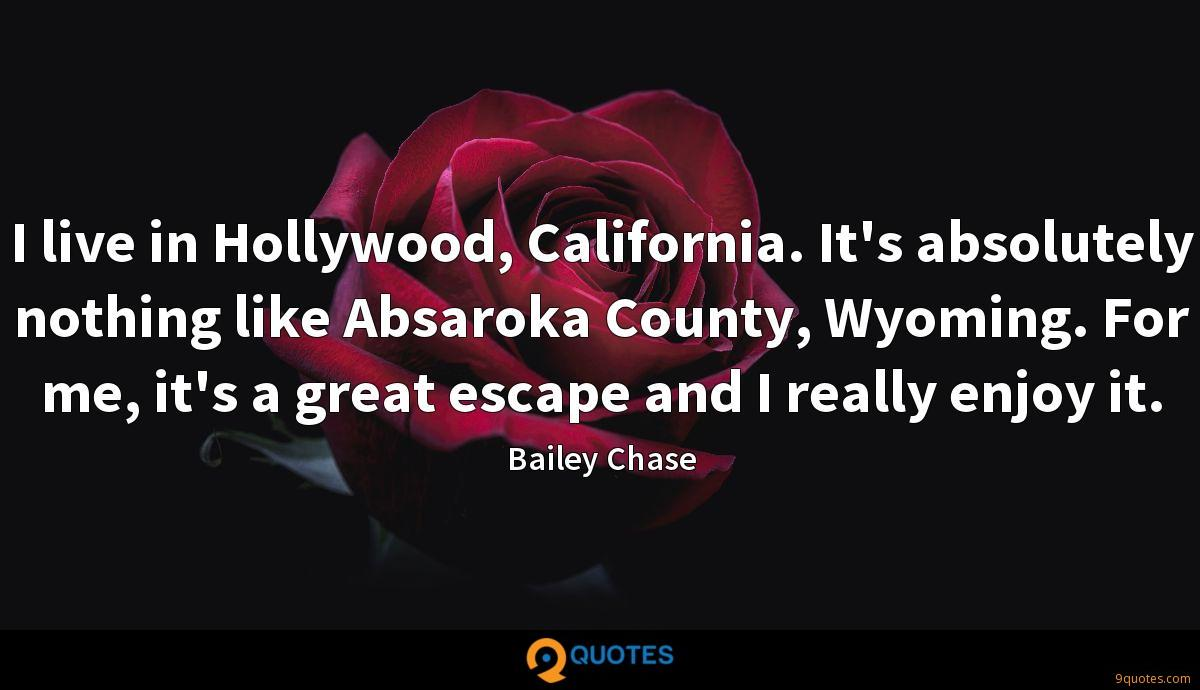 I live in Hollywood, California. It's absolutely nothing like Absaroka County, Wyoming. For me, it's a great escape and I really enjoy it.
