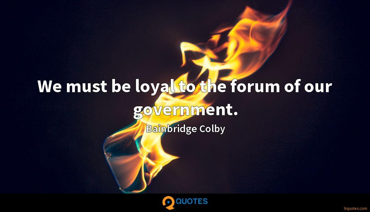 We must be loyal to the forum of our government.