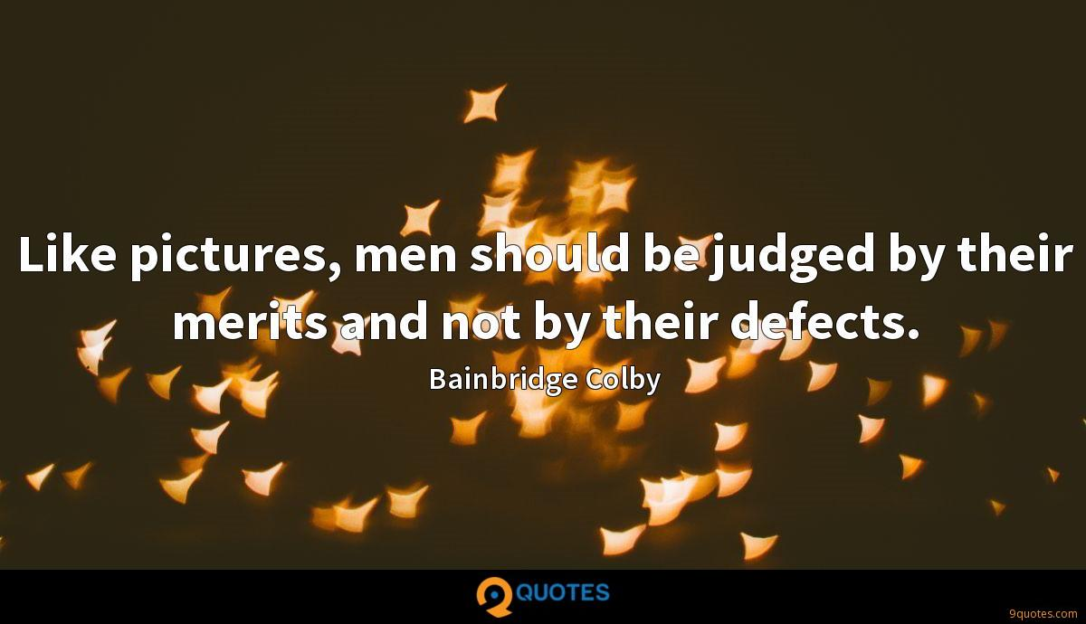 Like pictures, men should be judged by their merits and not by their defects.