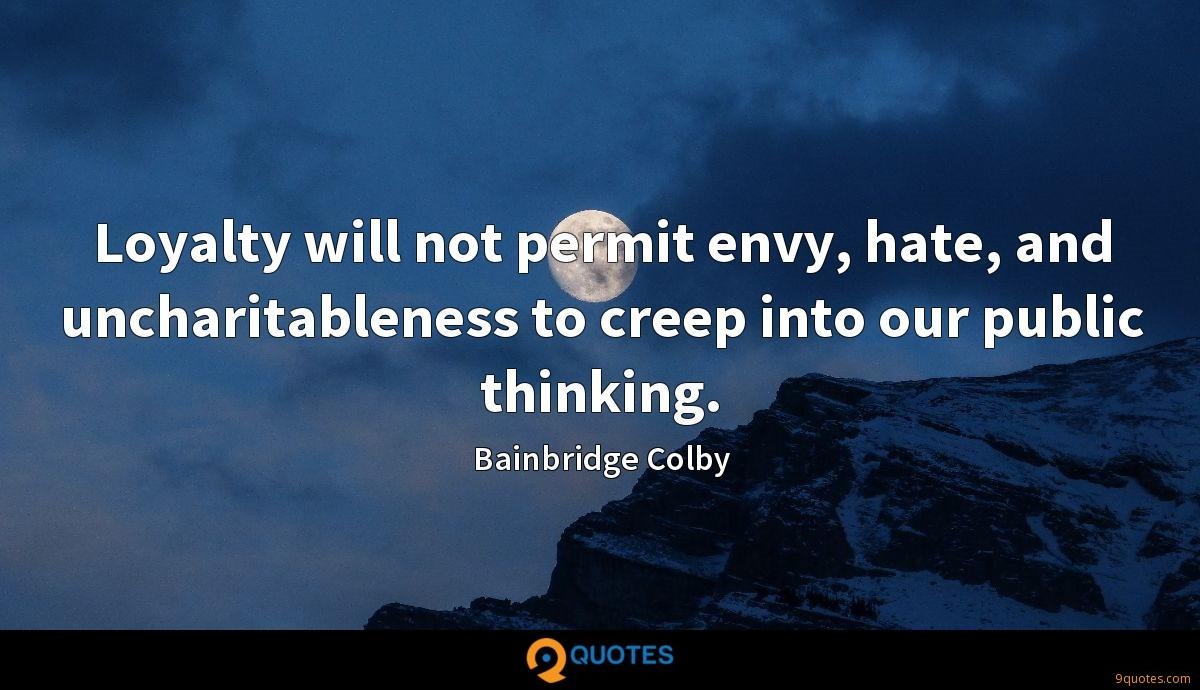 Loyalty will not permit envy, hate, and uncharitableness to creep into our public thinking.