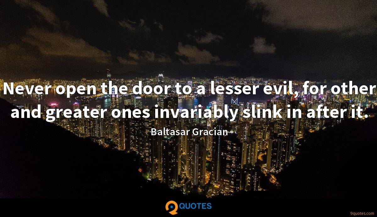 Never open the door to a lesser evil, for other and greater ones invariably slink in after it.