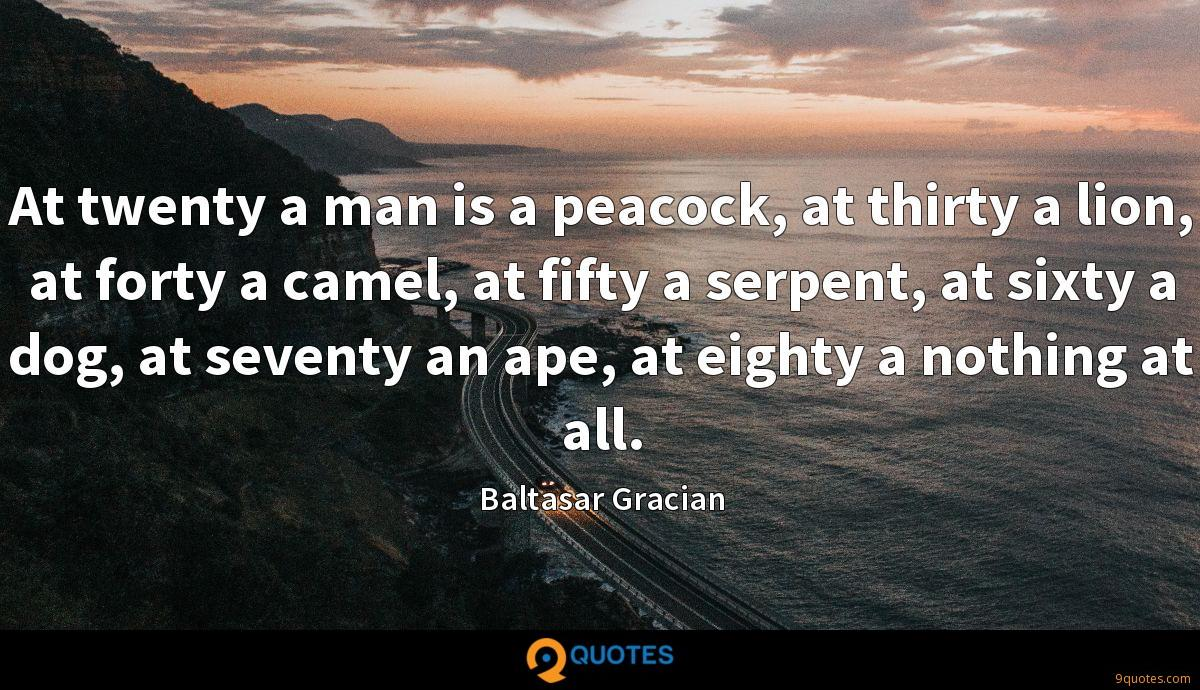 At twenty a man is a peacock, at thirty a lion, at forty a camel, at fifty a serpent, at sixty a dog, at seventy an ape, at eighty a nothing at all.