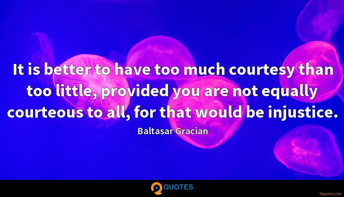 It is better to have too much courtesy than too little, provided you are not equally courteous to all, for that would be injustice.