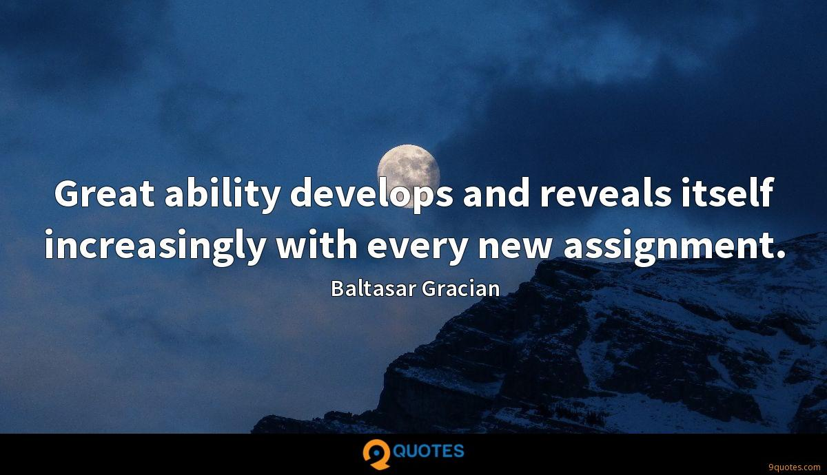 Great ability develops and reveals itself increasingly with every new assignment.