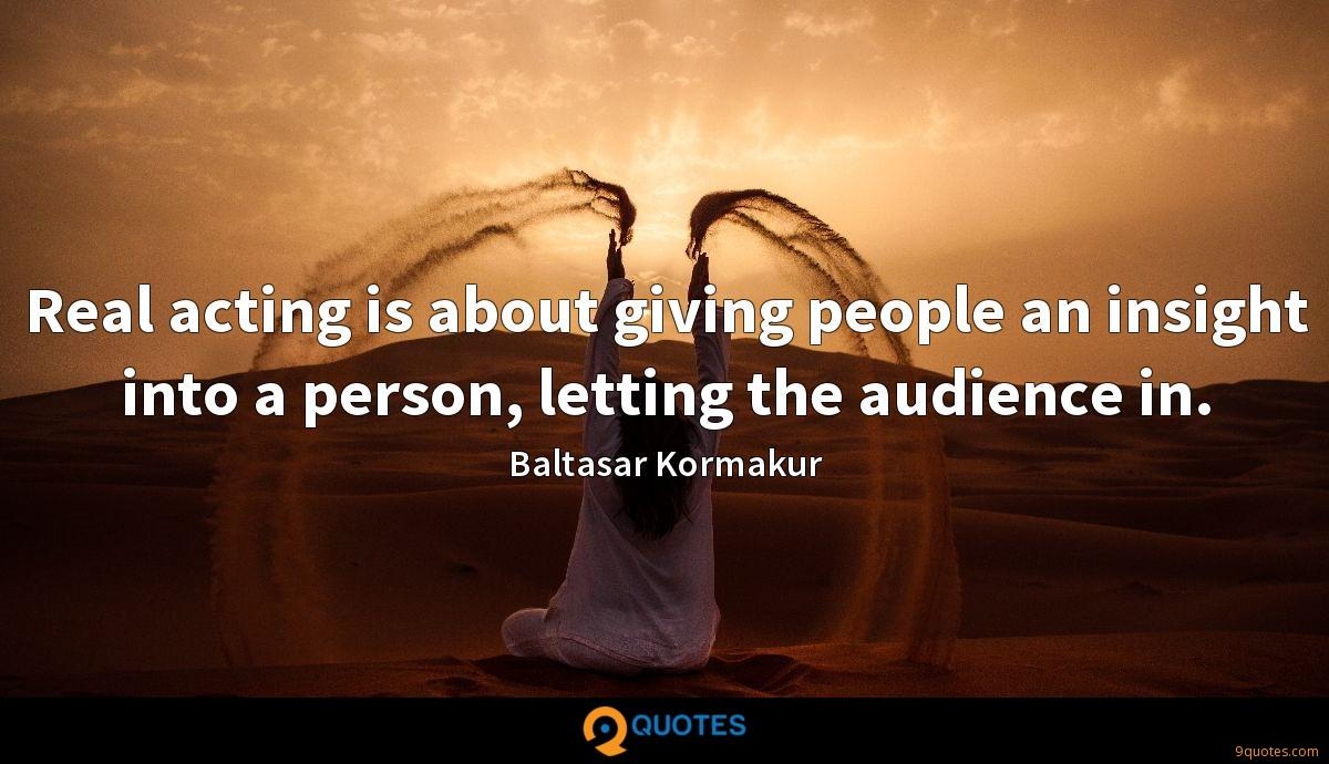Real acting is about giving people an insight into a person, letting the audience in.