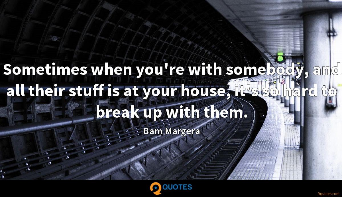 Sometimes when you're with somebody, and all their stuff is at your house, it's so hard to break up with them.
