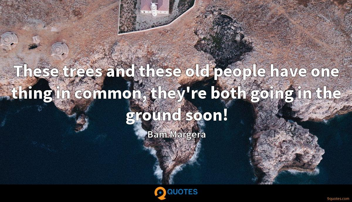 These trees and these old people have one thing in common, they're both going in the ground soon!