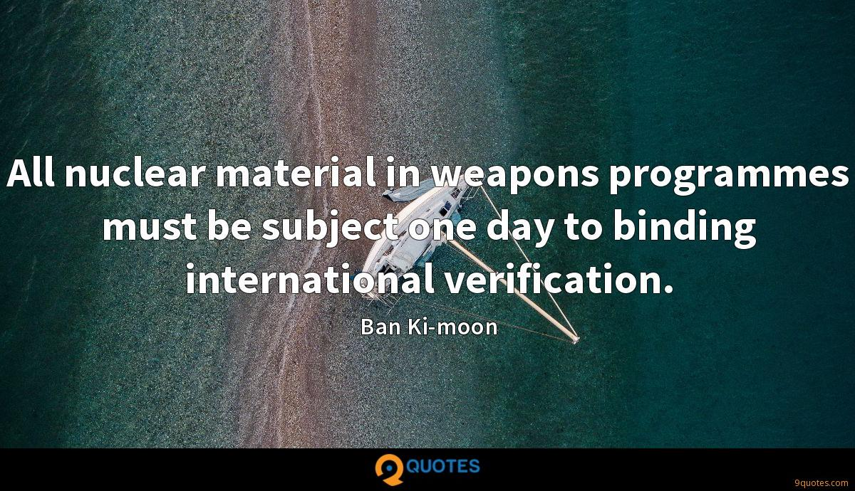 All nuclear material in weapons programmes must be subject one day to binding international verification.