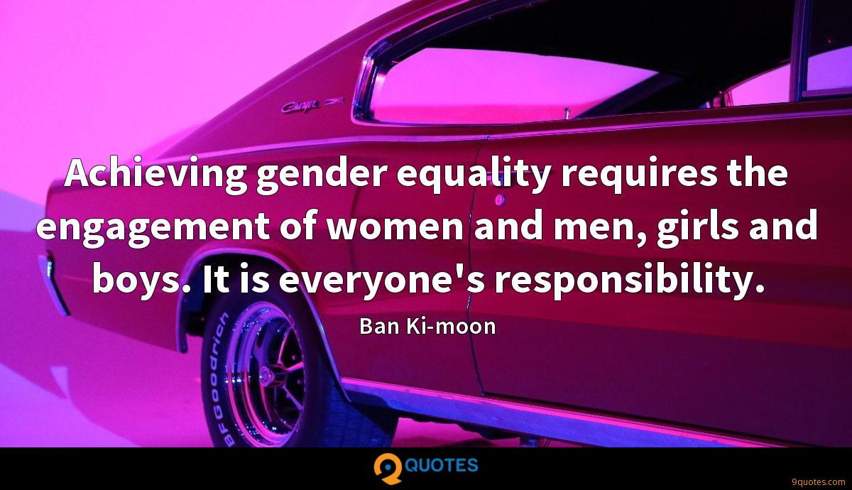 Achieving gender equality requires the engagement of women and men, girls and boys. It is everyone's responsibility.