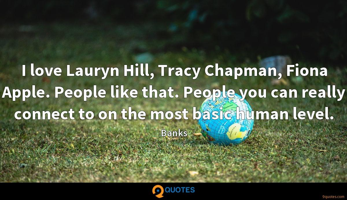 I love Lauryn Hill, Tracy Chapman, Fiona Apple. People like that. People you can really connect to on the most basic human level.