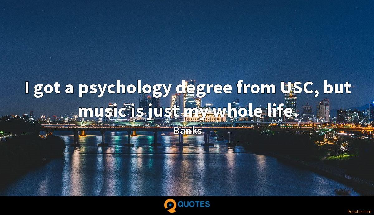 I got a psychology degree from USC, but music is just my whole life.