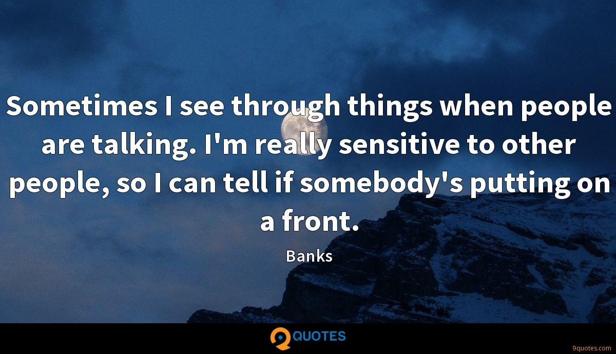 Sometimes I see through things when people are talking. I'm really sensitive to other people, so I can tell if somebody's putting on a front.