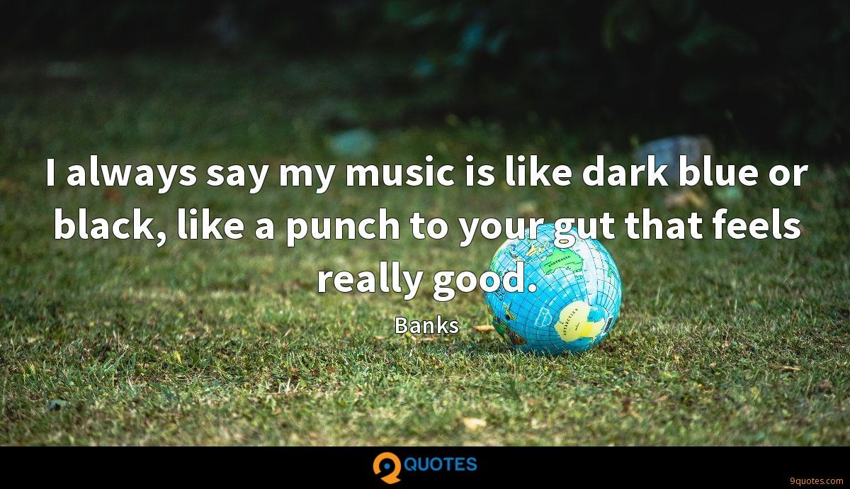 I always say my music is like dark blue or black, like a punch to your gut that feels really good.