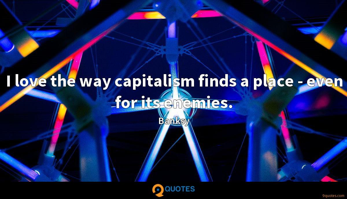 I love the way capitalism finds a place - even for its enemies.