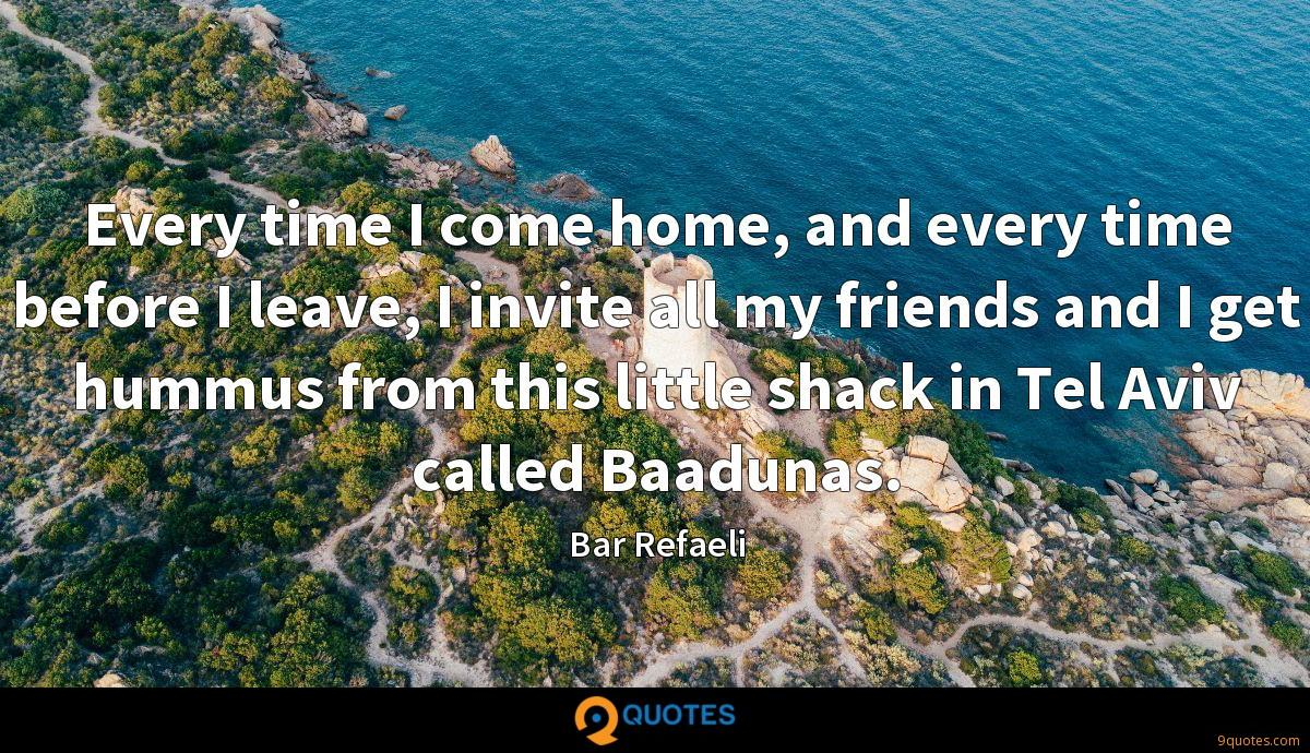 Every time I come home, and every time before I leave, I invite all my friends and I get hummus from this little shack in Tel Aviv called Baadunas.