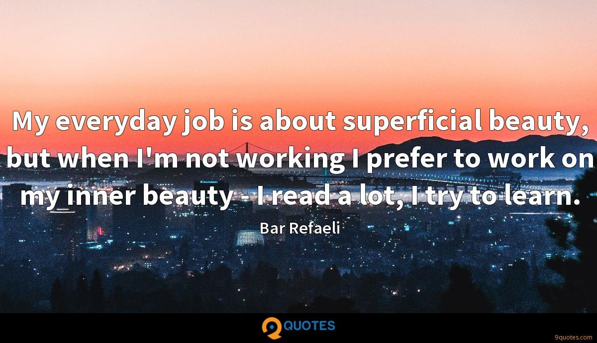 My everyday job is about superficial beauty, but when I'm not working I prefer to work on my inner beauty - I read a lot, I try to learn.