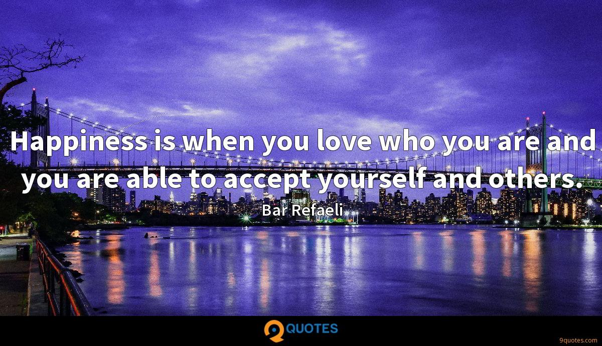 Happiness is when you love who you are and you are able to accept yourself and others.