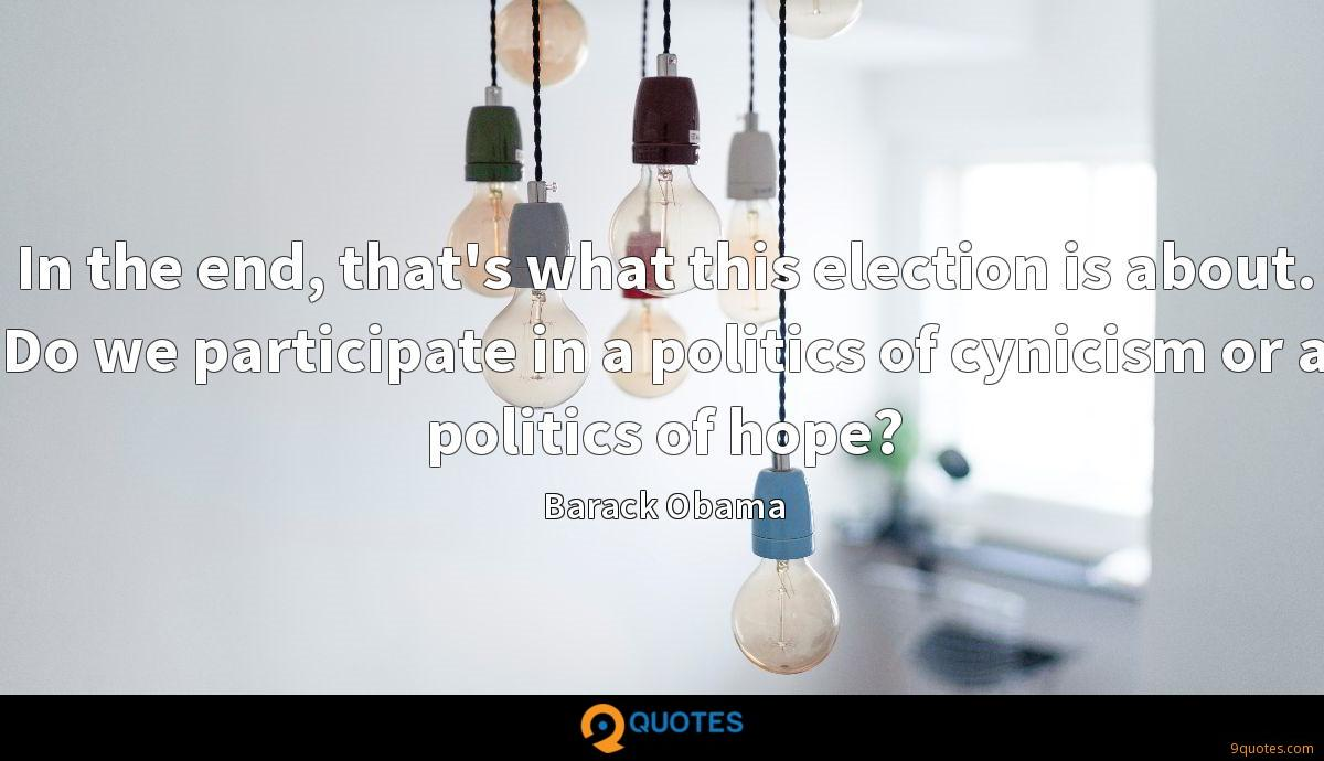 In the end, that's what this election is about. Do we participate in a politics of cynicism or a politics of hope?