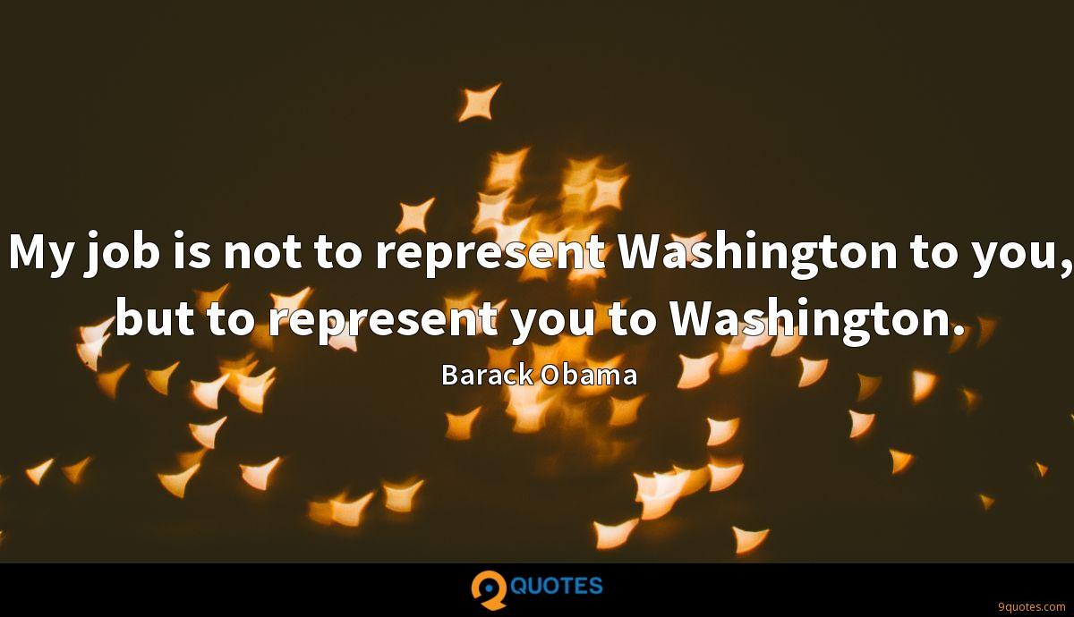 My job is not to represent Washington to you, but to represent you to Washington.