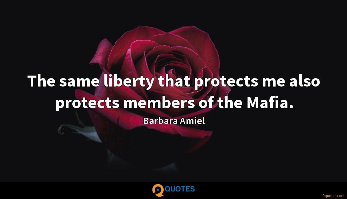 The same liberty that protects me also protects members of the Mafia.