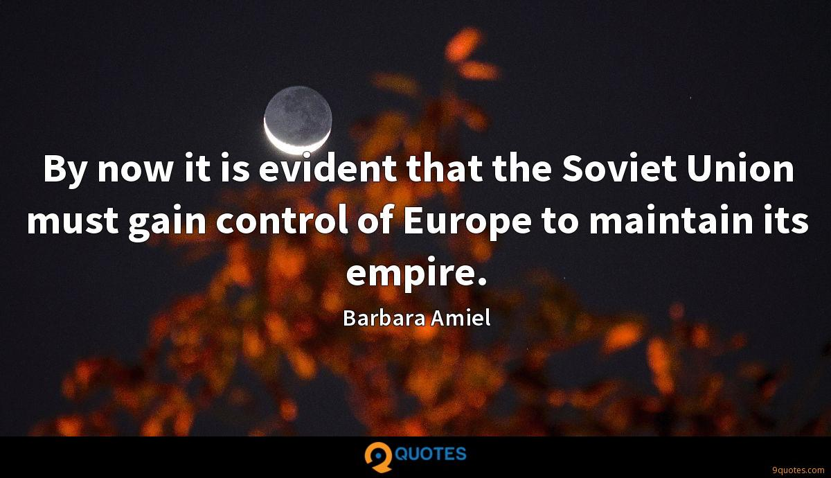 By now it is evident that the Soviet Union must gain control of Europe to maintain its empire.