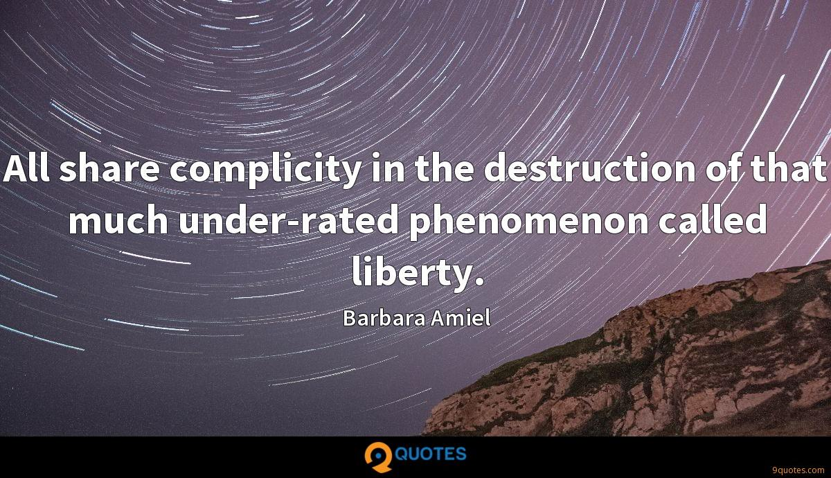 All share complicity in the destruction of that much under-rated phenomenon called liberty.