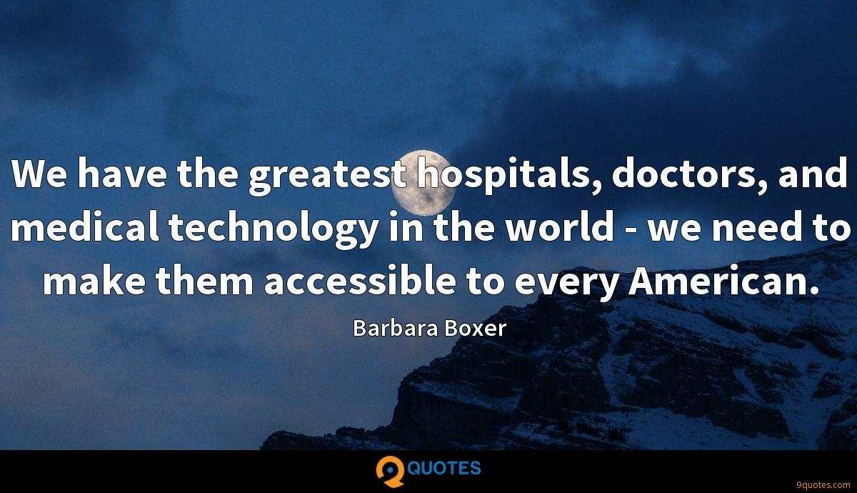 We have the greatest hospitals, doctors, and medical technology in the world - we need to make them accessible to every American.