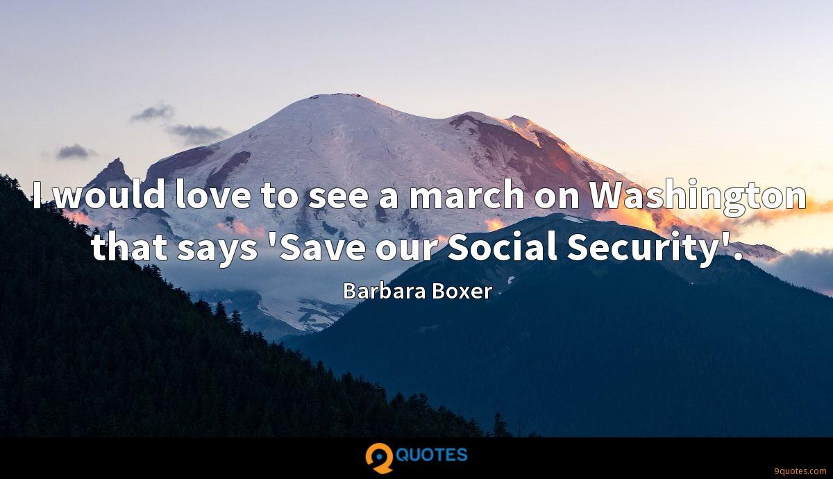 I would love to see a march on Washington that says 'Save our Social Security'.
