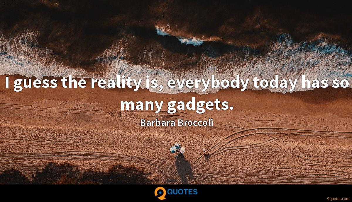I guess the reality is, everybody today has so many gadgets.