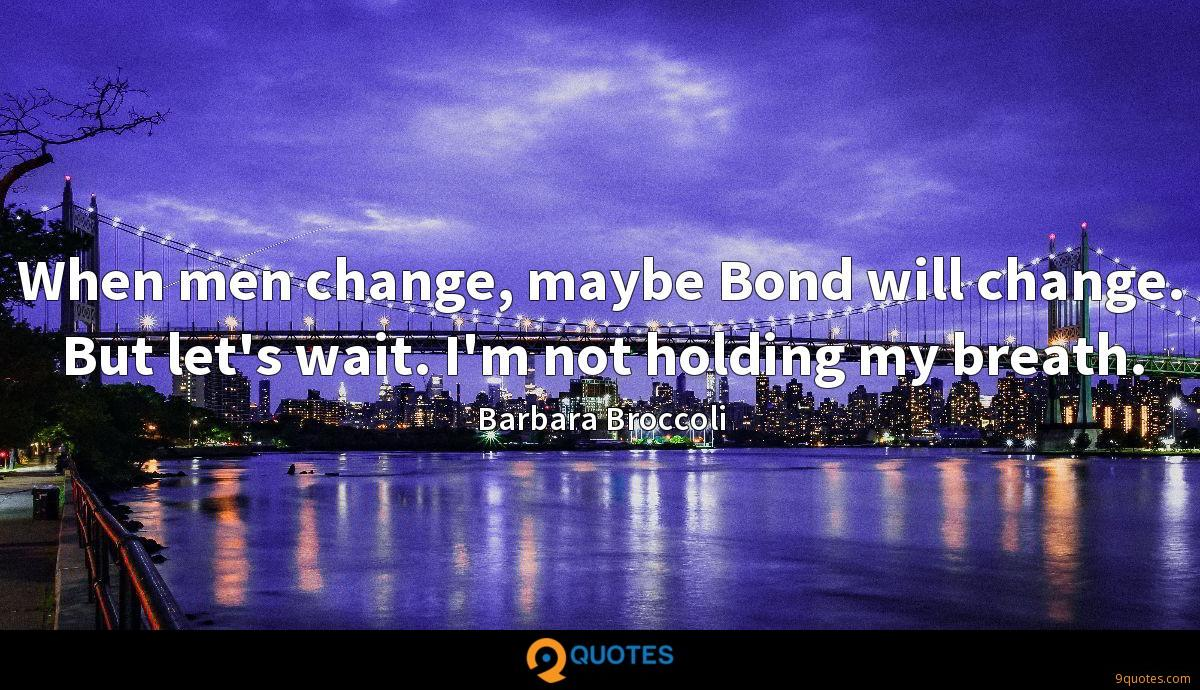 When men change, maybe Bond will change. But let's wait. I'm not holding my breath.