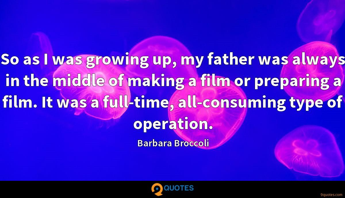 So as I was growing up, my father was always in the middle of making a film or preparing a film. It was a full-time, all-consuming type of operation.