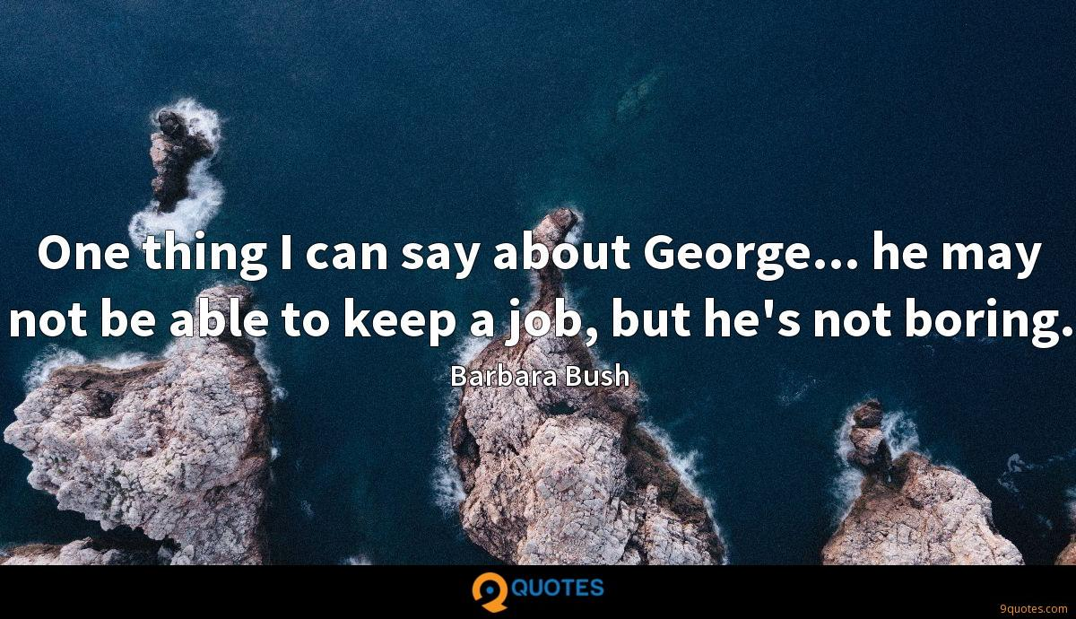 One thing I can say about George... he may not be able to keep a job, but he's not boring.