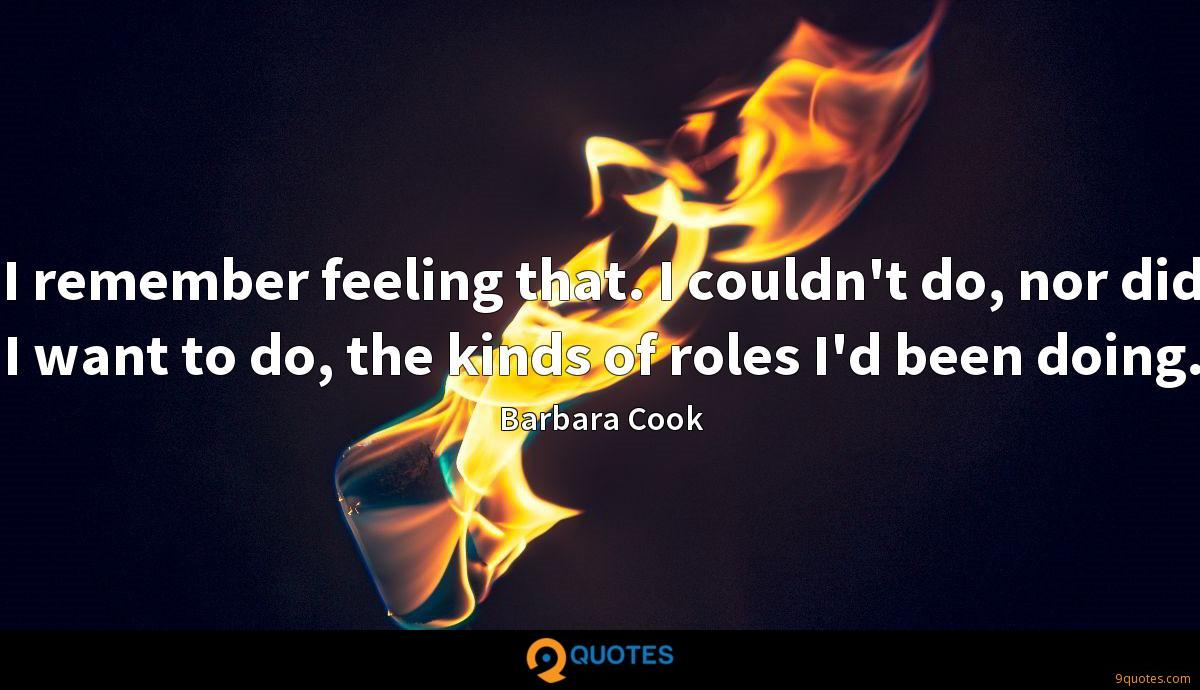 I remember feeling that. I couldn't do, nor did I want to do, the kinds of roles I'd been doing.