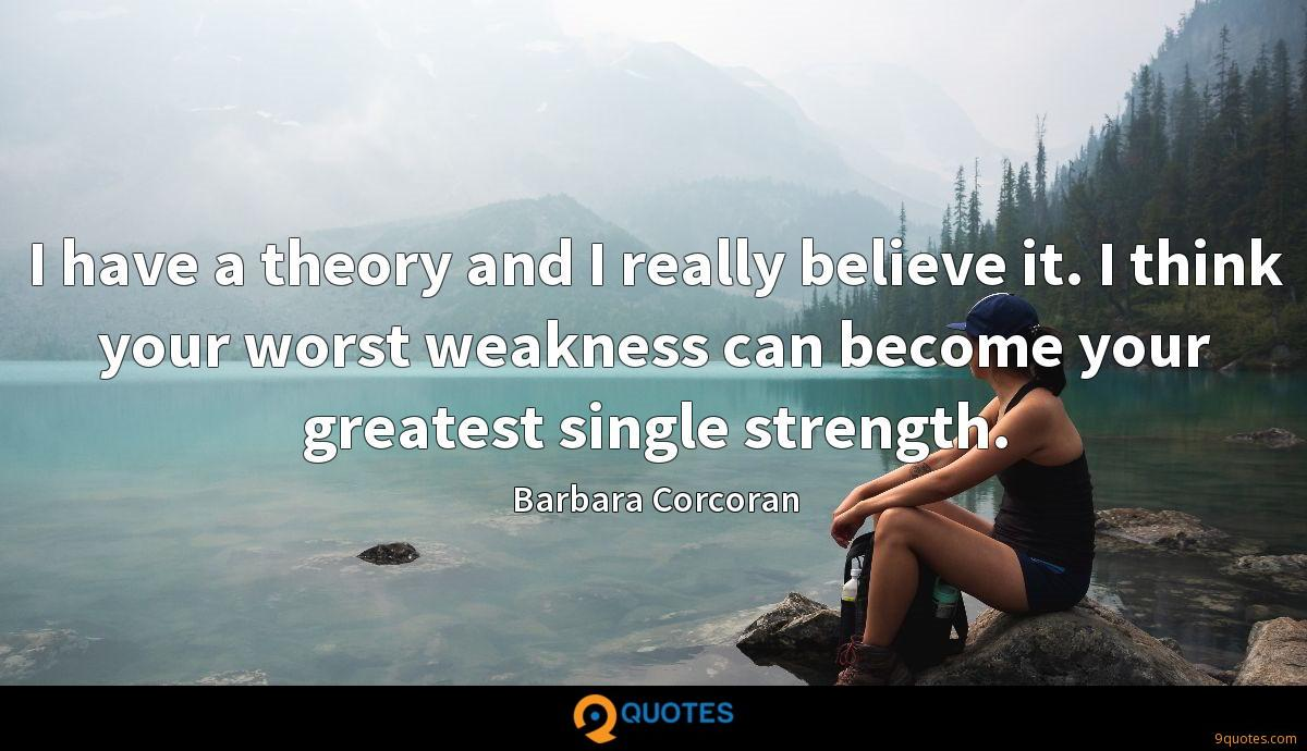 I have a theory and I really believe it. I think your worst weakness can become your greatest single strength.