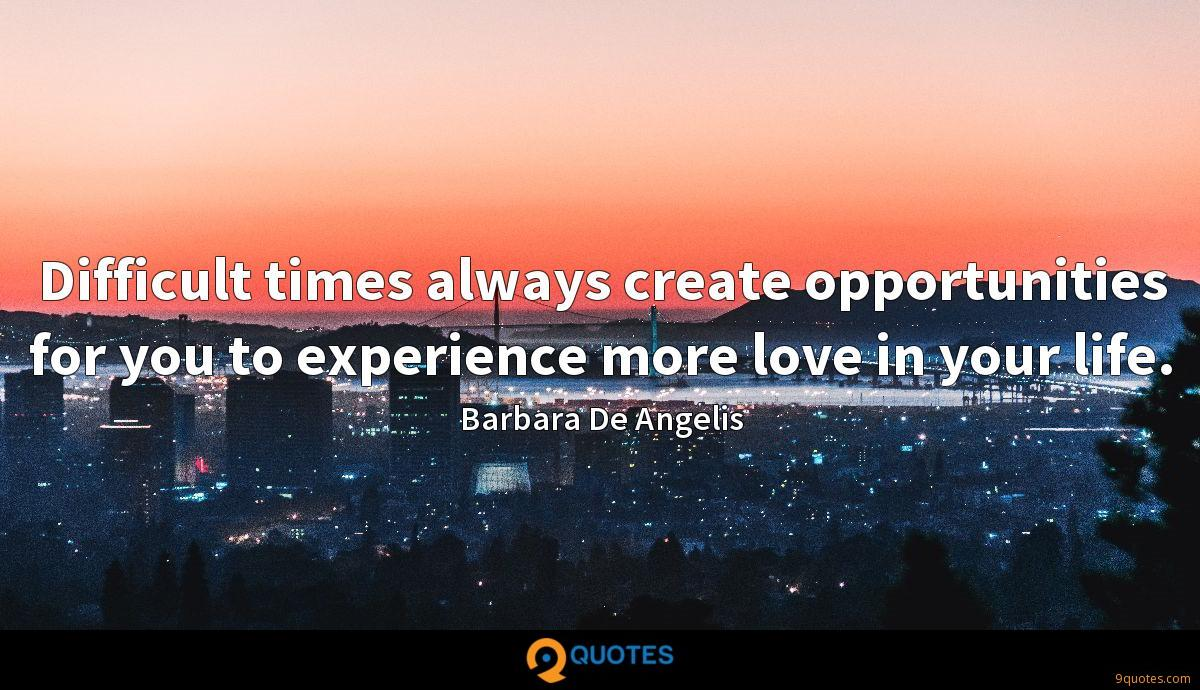 Difficult times always create opportunities for you to experience more love in your life.