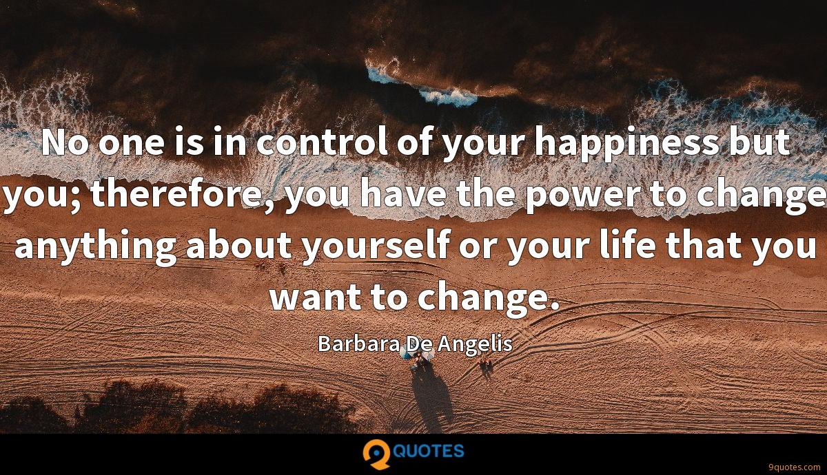 No one is in control of your happiness but you; therefore, you have the power to change anything about yourself or your life that you want to change.