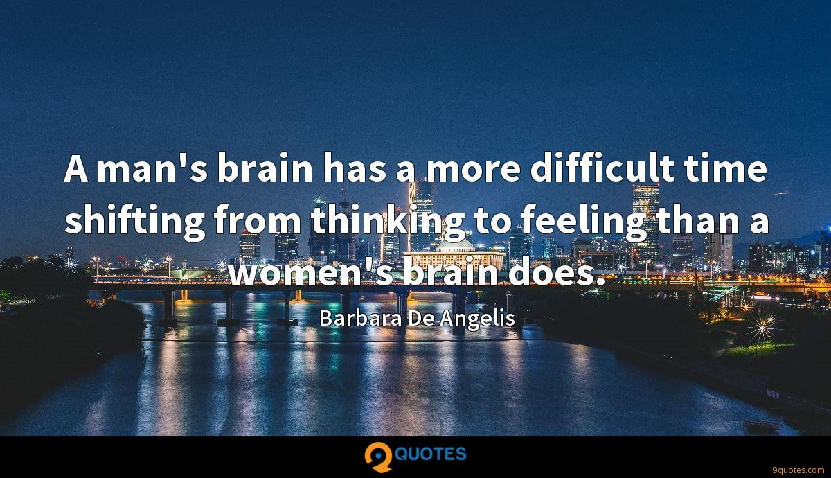 A man's brain has a more difficult time shifting from thinking to feeling than a women's brain does.