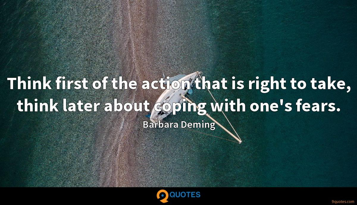 Think first of the action that is right to take, think later about coping with one's fears.