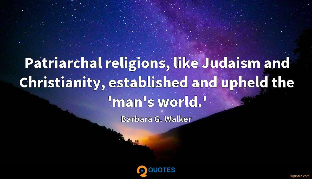 Patriarchal religions, like Judaism and Christianity, established and upheld the 'man's world.'