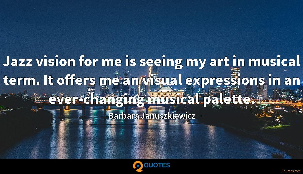 Jazz vision for me is seeing my art in musical term. It offers me an visual expressions in an ever-changing musical palette.