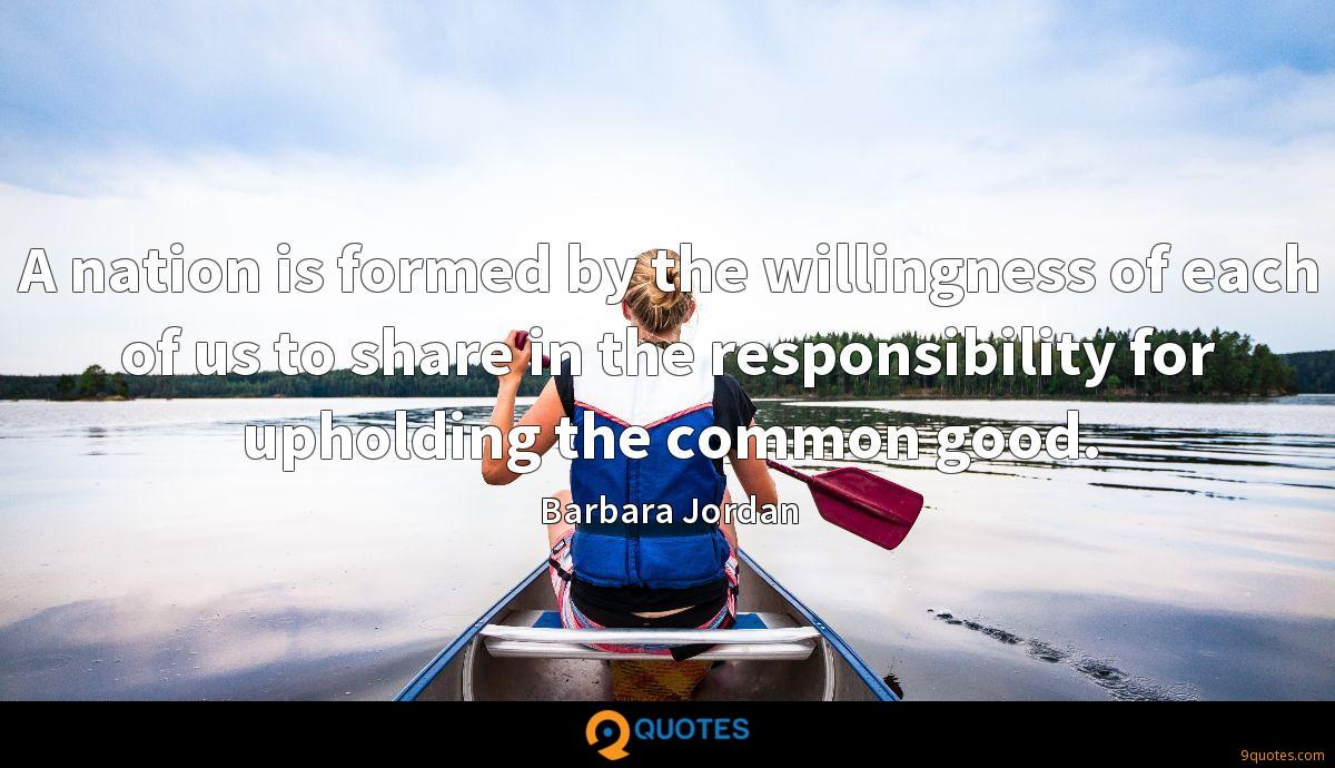 A nation is formed by the willingness of each of us to share in the responsibility for upholding the common good.