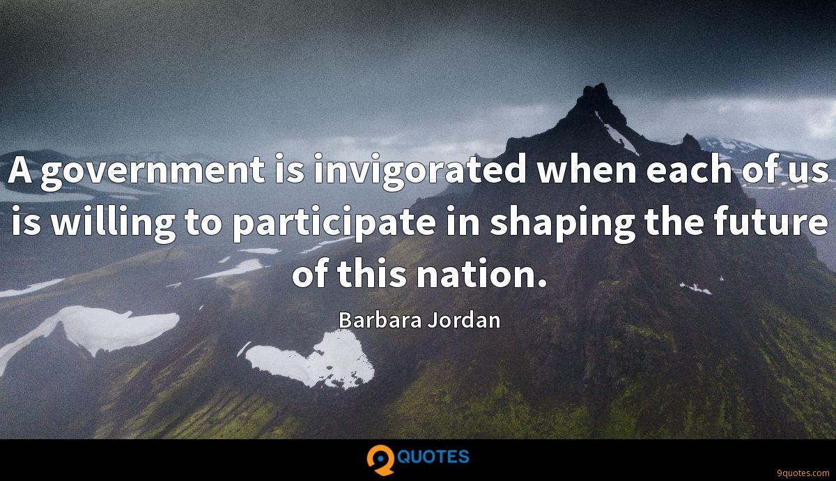 A government is invigorated when each of us is willing to participate in shaping the future of this nation.