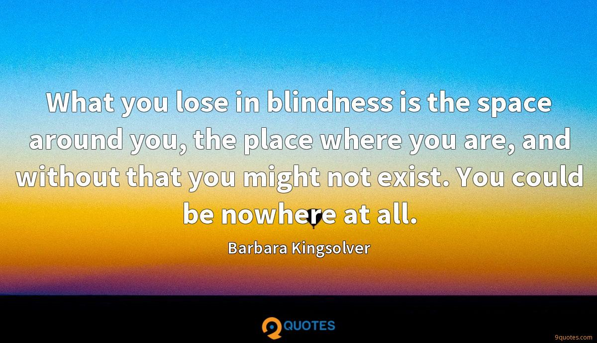 What you lose in blindness is the space around you, the place where you are, and without that you might not exist. You could be nowhere at all.