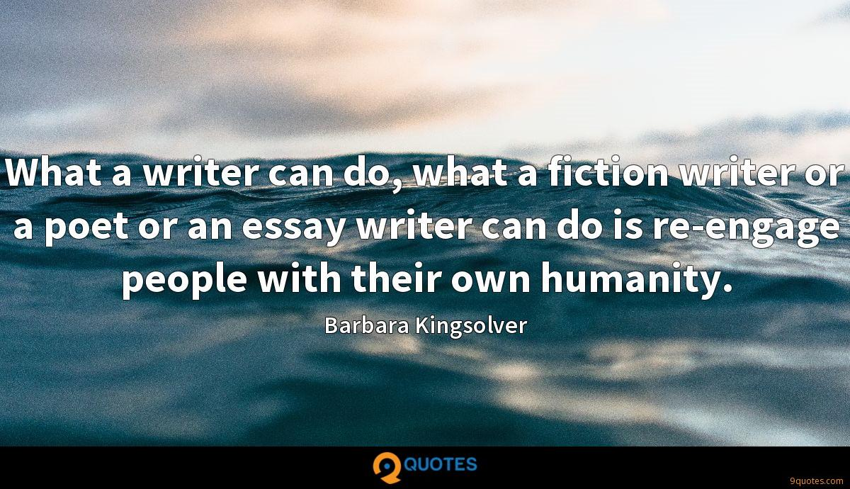 What a writer can do, what a fiction writer or a poet or an essay writer can do is re-engage people with their own humanity.