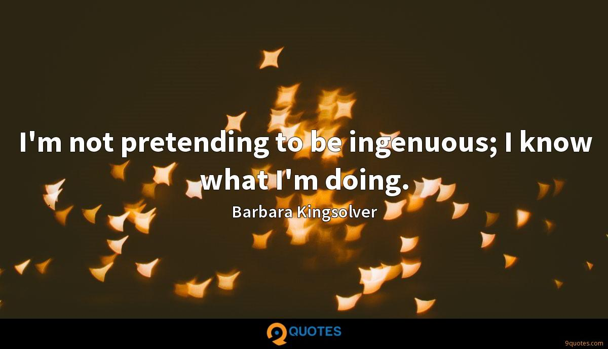I'm not pretending to be ingenuous; I know what I'm doing.