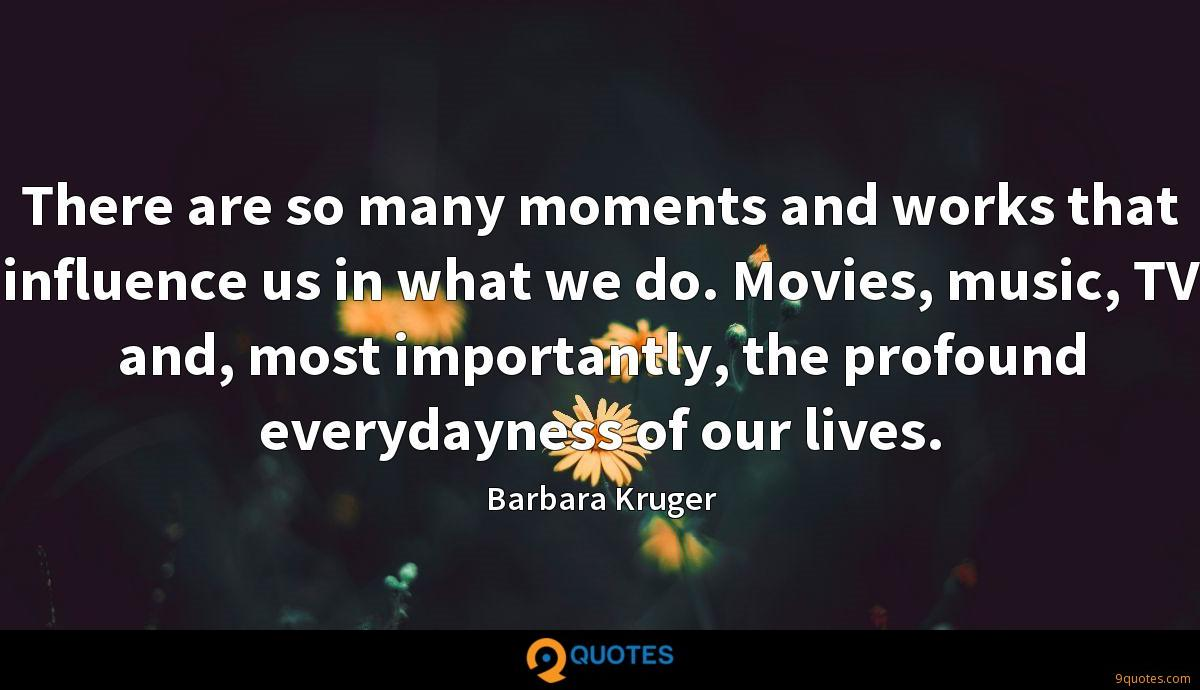 There are so many moments and works that influence us in what we do. Movies, music, TV and, most importantly, the profound everydayness of our lives.
